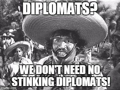 Gold Hat - No badges | DIPLOMATS? WE DON'T NEED NO STINKING DIPLOMATS! | image tagged in gold hat - no badges | made w/ Imgflip meme maker