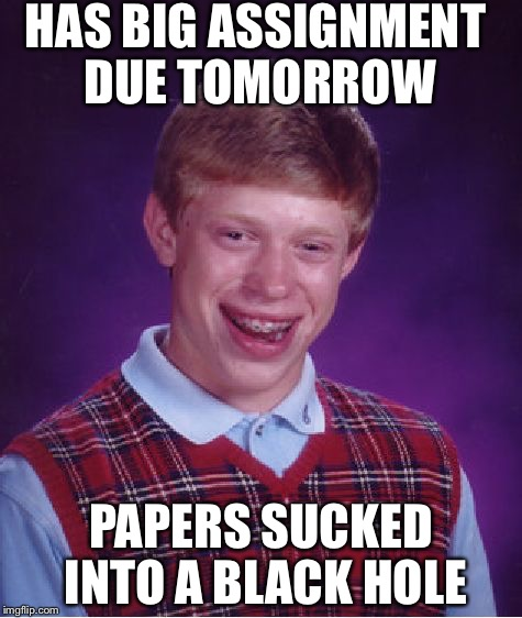 Bad Luck Brian Meme | HAS BIG ASSIGNMENT DUE TOMORROW PAPERS SUCKED INTO A BLACK HOLE | image tagged in memes,bad luck brian | made w/ Imgflip meme maker