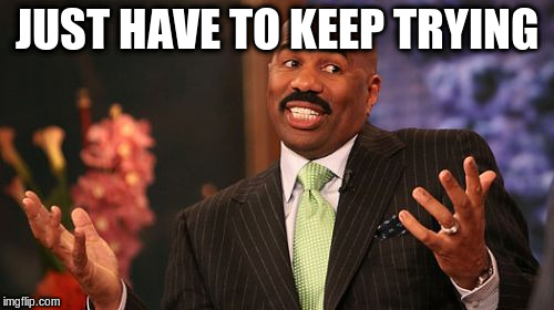 Steve Harvey Meme | JUST HAVE TO KEEP TRYING | image tagged in memes,steve harvey | made w/ Imgflip meme maker