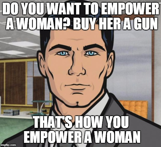 Actually, she can buy one herself | DO YOU WANT TO EMPOWER A WOMAN? BUY HER A GUN THAT'S HOW YOU EMPOWER A WOMAN | image tagged in memes,archer,guns,gun | made w/ Imgflip meme maker