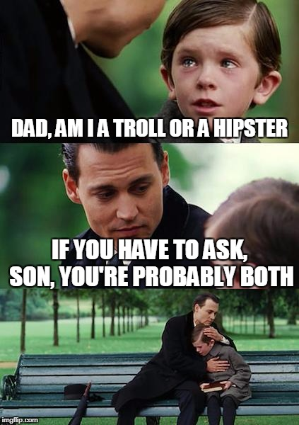 Finding Neverland Meme | DAD, AM I A TROLL OR A HIPSTER IF YOU HAVE TO ASK, SON, YOU'RE PROBABLY BOTH | image tagged in memes,finding neverland | made w/ Imgflip meme maker