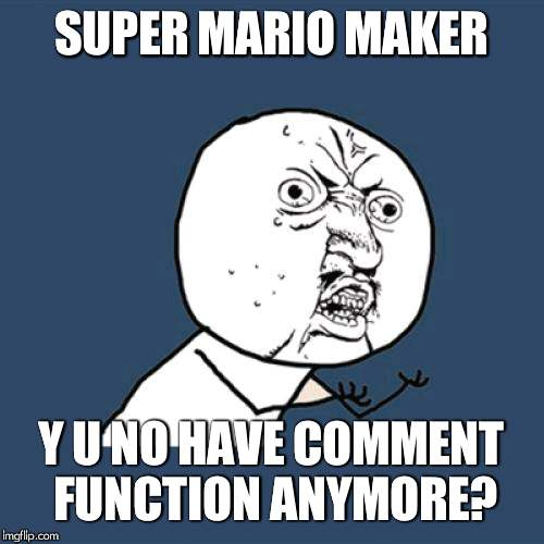 Y U No |  SUPER MARIO MAKER; Y U NO HAVE COMMENT FUNCTION ANYMORE? | image tagged in memes,y u no | made w/ Imgflip meme maker
