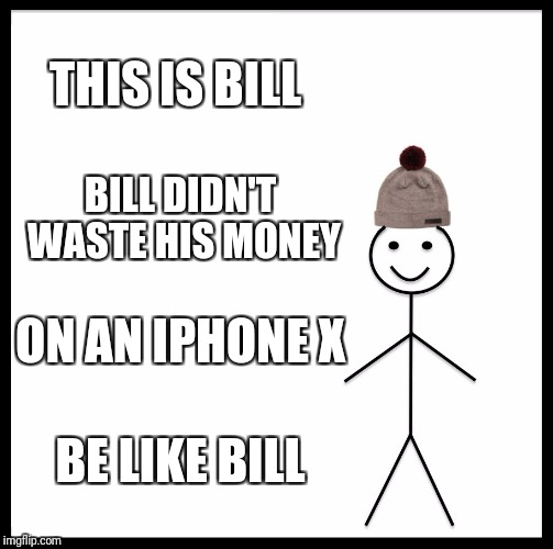 Be Like Bill | THIS IS BILL BILL DIDN'T WASTE HIS MONEY ON AN IPHONE X BE LIKE BILL | image tagged in memes,be like bill | made w/ Imgflip meme maker