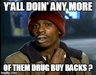 Y'all Got Any More Of That Meme | Y'ALL DOIN' ANY MORE OF THEM DRUG BUY BACKS ? | image tagged in memes,yall got any more of | made w/ Imgflip meme maker