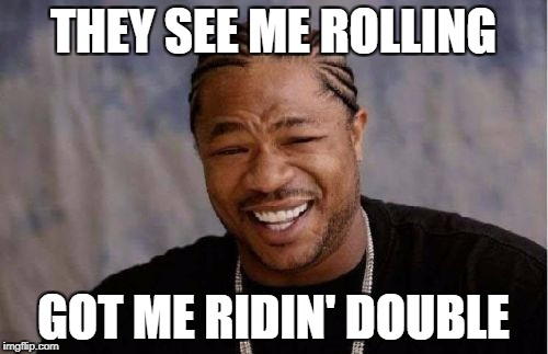 Yo Dawg Heard You Meme | THEY SEE ME ROLLING GOT ME RIDIN' DOUBLE | image tagged in memes,yo dawg heard you | made w/ Imgflip meme maker