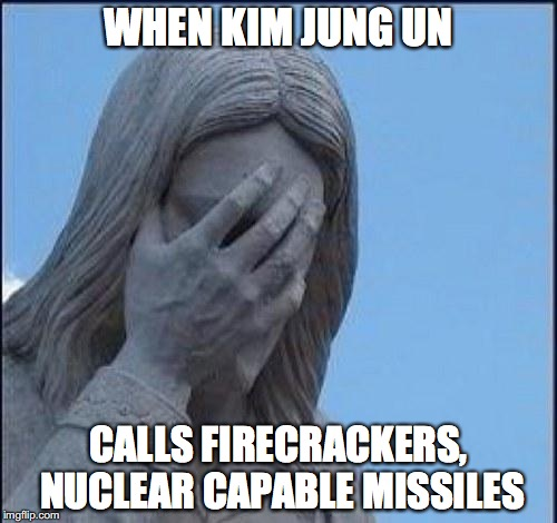 Disappointed Jesus | WHEN KIM JUNG UN CALLS FIRECRACKERS, NUCLEAR CAPABLE MISSILES | image tagged in disappointed jesus | made w/ Imgflip meme maker