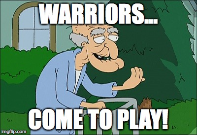 Old man family guy | WARRIORS... COME TO PLAY! | image tagged in old man family guy | made w/ Imgflip meme maker