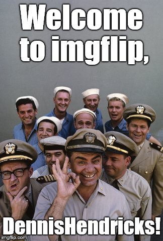McHale's Navy | Welcome to imgflip, DennisHendricks! | image tagged in mchale's navy | made w/ Imgflip meme maker