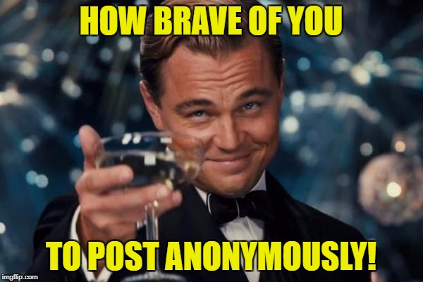 Leonardo Dicaprio Cheers Meme | HOW BRAVE OF YOU TO POST ANONYMOUSLY! | image tagged in memes,leonardo dicaprio cheers | made w/ Imgflip meme maker