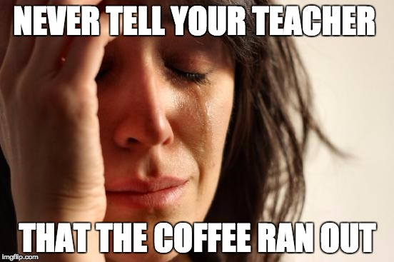 21st Century Problems | NEVER TELL YOUR TEACHER THAT THE COFFEE RAN OUT | image tagged in memes,first world problems,bozosword | made w/ Imgflip meme maker