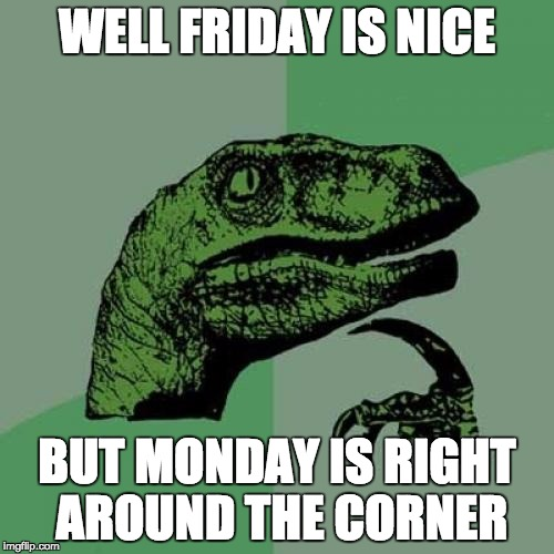 Friday Is Nice | WELL FRIDAY IS NICE BUT MONDAY IS RIGHT AROUND THE CORNER | image tagged in memes,philosoraptor,bozosword | made w/ Imgflip meme maker