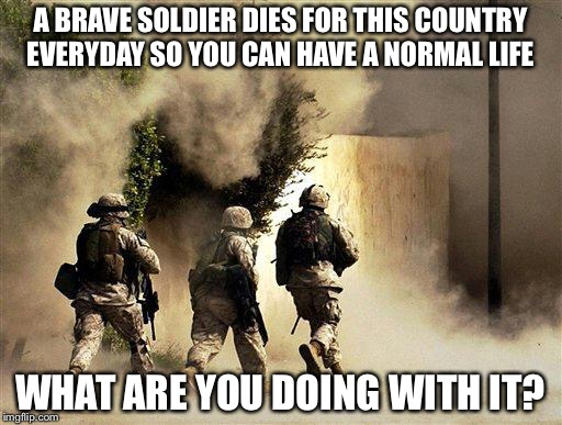At least one US soldire dies defending freedom everyday, how do use you time? | A BRAVE SOLDIER DIES FOR THIS COUNTRY EVERYDAY SO YOU CAN HAVE A NORMAL LIFE WHAT ARE YOU DOING WITH IT? | image tagged in military,military week,marines run towards the sound of chaos that's nice! the army ta | made w/ Imgflip meme maker