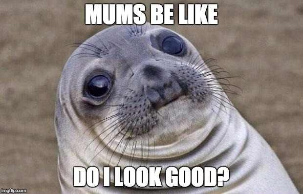 Do I look Good | MUMS BE LIKE DO I LOOK GOOD? | image tagged in memes,awkward moment sealion | made w/ Imgflip meme maker