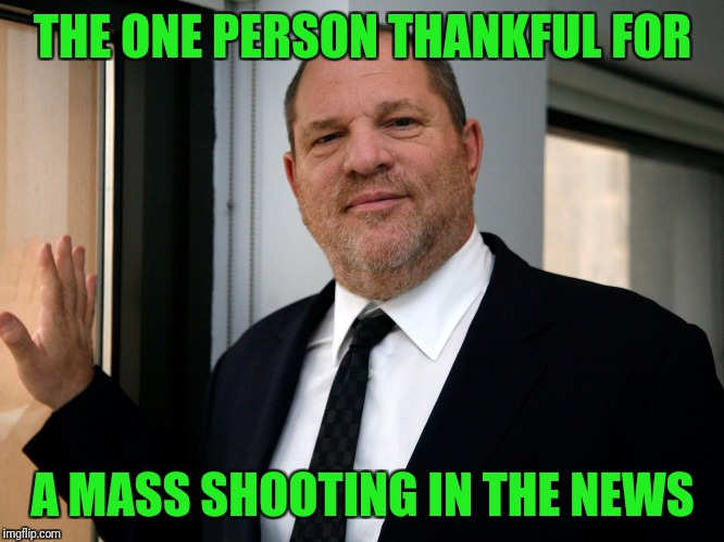 If it bleeds it leads | THE ONE PERSON THANKFUL FOR A MASS SHOOTING IN THE NEWS | image tagged in harvey weinstein please come in | made w/ Imgflip meme maker