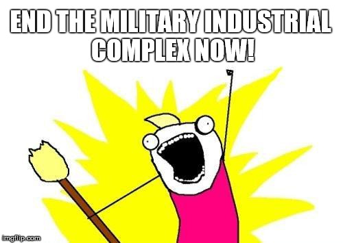X All The Y Meme | END THE MILITARY INDUSTRIAL COMPLEX NOW! | image tagged in memes,x all the y | made w/ Imgflip meme maker