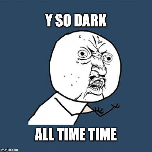 Y U No Meme | Y SO DARK ALL TIME TIME | image tagged in memes,y u no | made w/ Imgflip meme maker