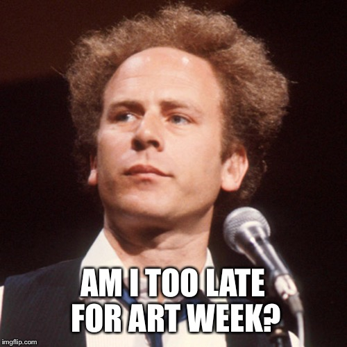 Art | AM I TOO LATE FOR ART WEEK? | image tagged in art | made w/ Imgflip meme maker