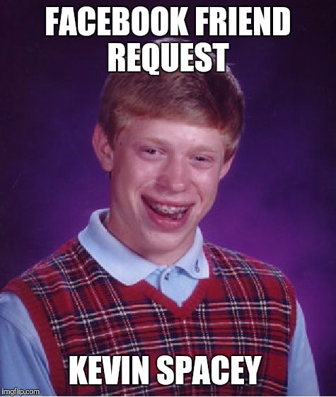 Bad Luck Brian Meme | FACEBOOK FRIEND REQUEST KEVIN SPACEY | image tagged in memes,bad luck brian | made w/ Imgflip meme maker