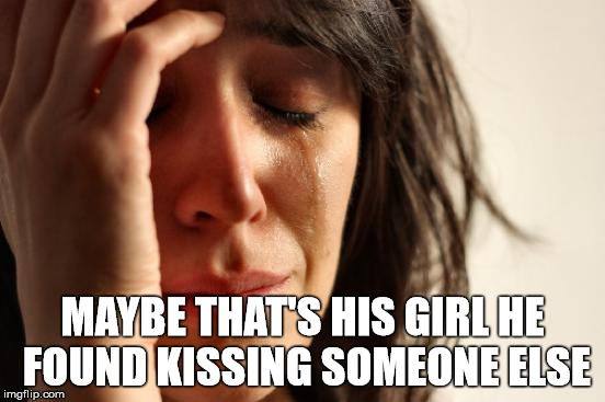 First World Problems Meme | MAYBE THAT'S HIS GIRL HE FOUND KISSING SOMEONE ELSE | image tagged in memes,first world problems | made w/ Imgflip meme maker