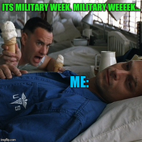 Military Week By Imgflip Users for Imgflip Users | ITS MILITARY WEEK. MILITARY WEEEEK... ME: | image tagged in forrest gump ice cream | made w/ Imgflip meme maker