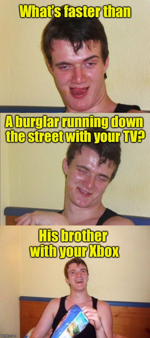 Faster than a speeding TV thief | What's faster than His brother with your Xbox A burglar running down the street with your TV? | image tagged in 10 guy bad pun,memes,burglar,puns | made w/ Imgflip meme maker