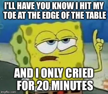 Ill Have You Know Spongebob Meme | I'LL HAVE YOU KNOW I HIT MY TOE AT THE EDGE OF THE TABLE AND I ONLY CRIED FOR 20 MINUTES | image tagged in memes,ill have you know spongebob | made w/ Imgflip meme maker