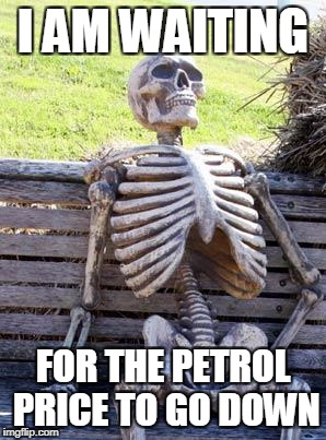 Waiting Skeleton Meme | I AM WAITING FOR THE PETROL PRICE TO GO DOWN | image tagged in memes,waiting skeleton | made w/ Imgflip meme maker