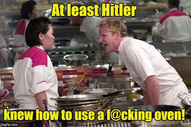 Gordon Ramsey | At least Hitler knew how to use a f@cking oven! | image tagged in gordon ramsey | made w/ Imgflip meme maker