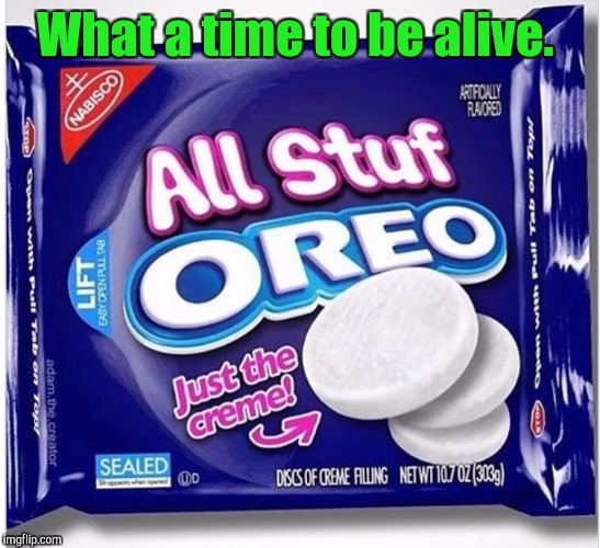 Admit it. You're only after the creamy middle anyway.  | What a time to be alive. | image tagged in funny food,oreos,creamy | made w/ Imgflip meme maker