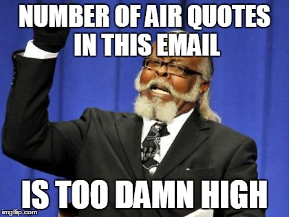 Too Damn High Meme | NUMBER OF AIR QUOTES IN THIS EMAIL IS TOO DAMN HIGH | image tagged in memes,too damn high | made w/ Imgflip meme maker