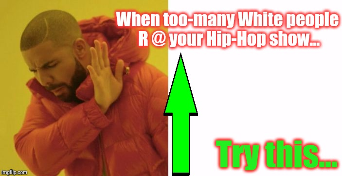 When too-many White people R @ your Hip-Hop show... Try this... | made w/ Imgflip meme maker