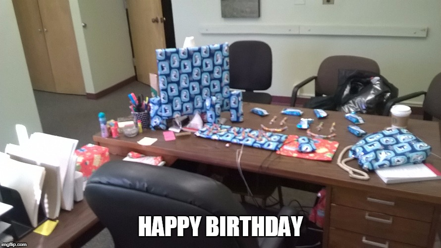 Happy Birthday | HAPPY BIRTHDAY | image tagged in office pranks,happy birthday,funny,funny memes,pranks,office | made w/ Imgflip meme maker