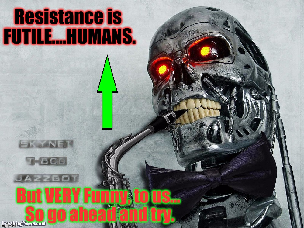 Resistance is FUTILE....HUMANS. But VERY Funny, to us... So go ahead and try. | made w/ Imgflip meme maker