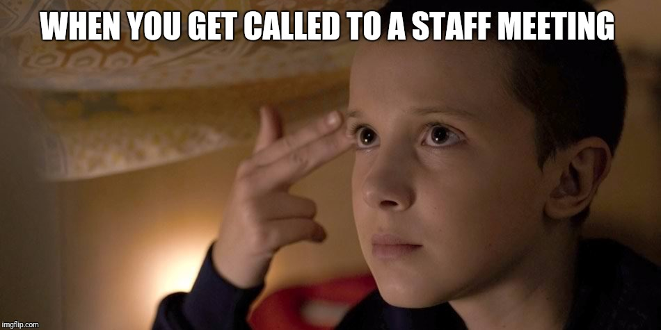 Staff meeting | WHEN YOU GET CALLED TO A STAFF MEETING | image tagged in joshfortune,staff meeting,meeting,stranger things,eleven,11 | made w/ Imgflip meme maker