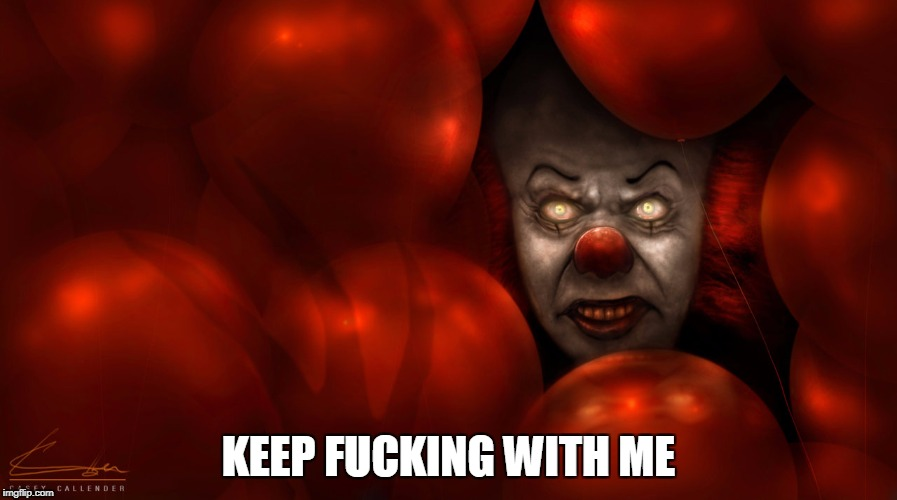 Keep fucking with me | KEEP F**KING WITH ME | image tagged in it,pennywise,pennywise the dancing clown,funny,funny memes | made w/ Imgflip meme maker