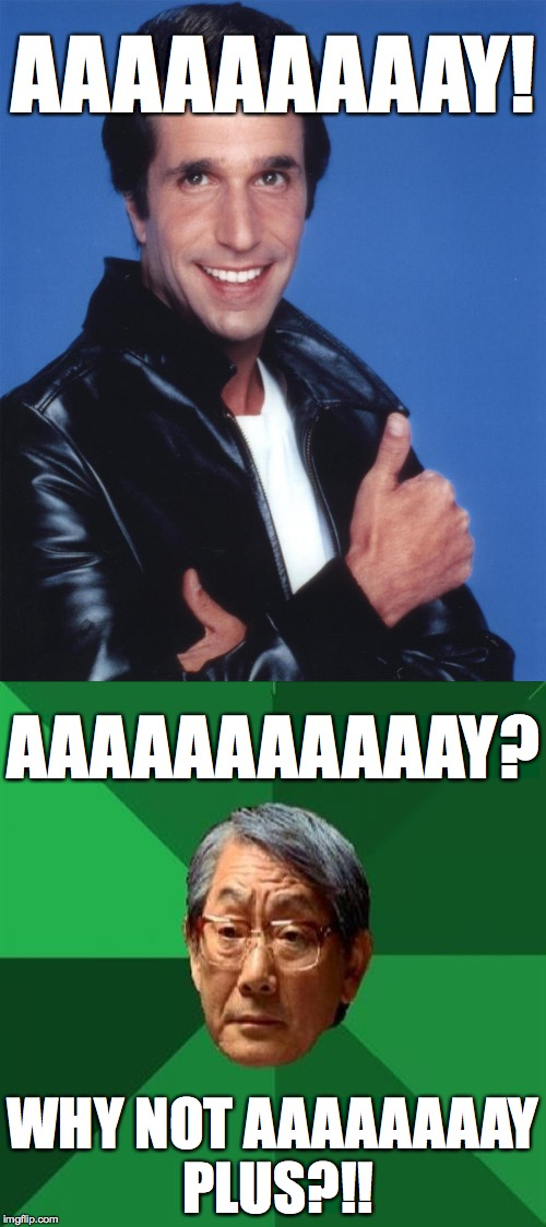 Fonzie, why you no use AAAA+ batteries?! | AAAAAAAAAY! WHY NOT AAAAAAAAY PLUS?!! AAAAAAAAAAAY? | image tagged in memes,fonzie,high expectations asian father | made w/ Imgflip meme maker