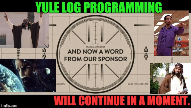 YULE LOG PROGRAMMING WILL CONTINUE IN A MOMENT. | made w/ Imgflip meme maker