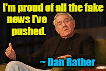 Dan Rather proud of Fake News | I'm proud of all the fake ~ Dan Rather news I've  pushed. | image tagged in dan rather,fake news,liberals | made w/ Imgflip meme maker