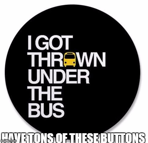 I got thrown under the bus.. | HAVE TONS OF THESE BUTTONS | image tagged in under the bus,funny memes,funny,buttons,bus | made w/ Imgflip meme maker