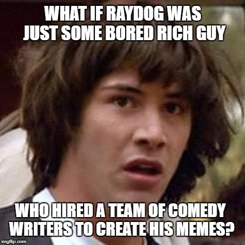 Conspiracy Keanu Meme | WHAT IF RAYDOG WAS JUST SOME BORED RICH GUY WHO HIRED A TEAM OF COMEDY WRITERS TO CREATE HIS MEMES? | image tagged in memes,conspiracy keanu | made w/ Imgflip meme maker
