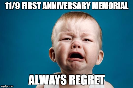 BABY CRYING | 11/9 FIRST ANNIVERSARY MEMORIAL ALWAYS REGRET | image tagged in baby crying,always regret,donald trump,election 2016 | made w/ Imgflip meme maker