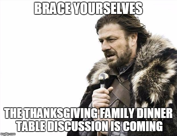 Brace Yourselves X is Coming Meme | BRACE YOURSELVES THE THANKSGIVING FAMILY DINNER TABLE DISCUSSION IS COMING | image tagged in memes,brace yourselves x is coming | made w/ Imgflip meme maker