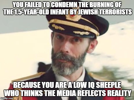 YOU FAILED TO CONDEMN THE BURNING OF THE 1.5-YEAR-OLD INFANT BY JEWISH TERRORISTS BECAUSE YOU ARE A LOW IQ SHEEPLE WHO THINKS THE MEDIA REFL | made w/ Imgflip meme maker