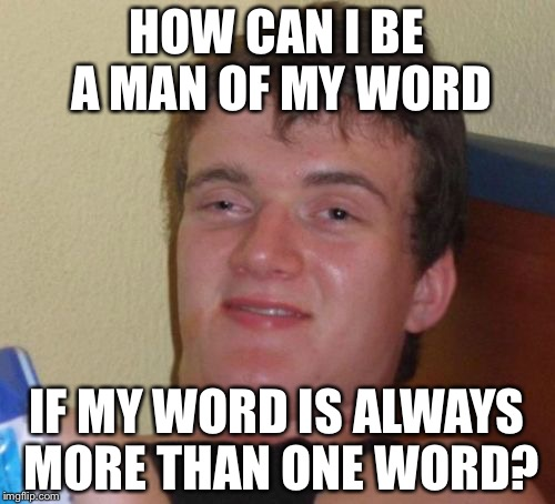 10 Guy Meme | HOW CAN I BE A MAN OF MY WORD IF MY WORD IS ALWAYS MORE THAN ONE WORD? | image tagged in memes,10 guy | made w/ Imgflip meme maker