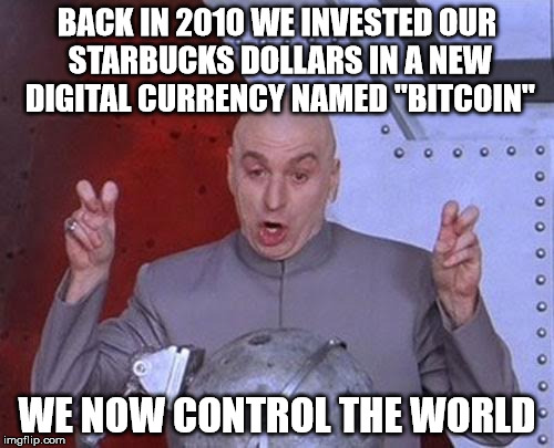 "Dr Evil Laser | BACK IN 2010 WE INVESTED OUR STARBUCKS DOLLARS IN A NEW DIGITAL CURRENCY NAMED ""BITCOIN"" WE NOW CONTROL THE WORLD 