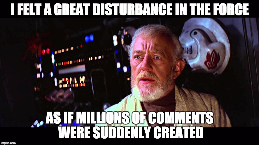 I felt a great disturbance in the Force | I FELT A GREAT DISTURBANCE IN THE FORCE AS IF MILLIONS OF COMMENTS WERE SUDDENLY CREATED | image tagged in i felt a great disturbance in the force | made w/ Imgflip meme maker