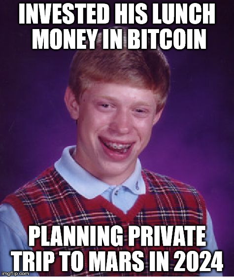Bad Luck Brian Meme | INVESTED HIS LUNCH MONEY IN BITCOIN PLANNING PRIVATE TRIP TO MARS IN 2024 | image tagged in memes,bad luck brian | made w/ Imgflip meme maker