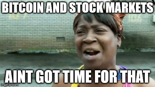 Aint Nobody Got Time For That Meme | BITCOIN AND STOCK MARKETS AINT GOT TIME FOR THAT | image tagged in memes,aint nobody got time for that | made w/ Imgflip meme maker