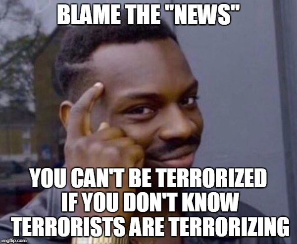 "BLAME THE ""NEWS"" YOU CAN'T BE TERRORIZED IF YOU DON'T KNOW TERRORISTS ARE TERRORIZING 
