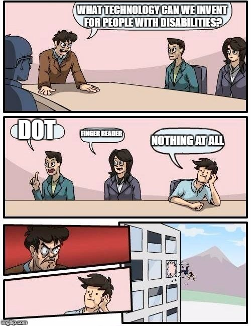 Boardroom Meeting Suggestion Meme | WHAT TECHNOLOGY CAN WE INVENT FOR PEOPLE WITH DISABILITIES? DOT FINGER READER NOTHING AT ALL | image tagged in memes,boardroom meeting suggestion | made w/ Imgflip meme maker